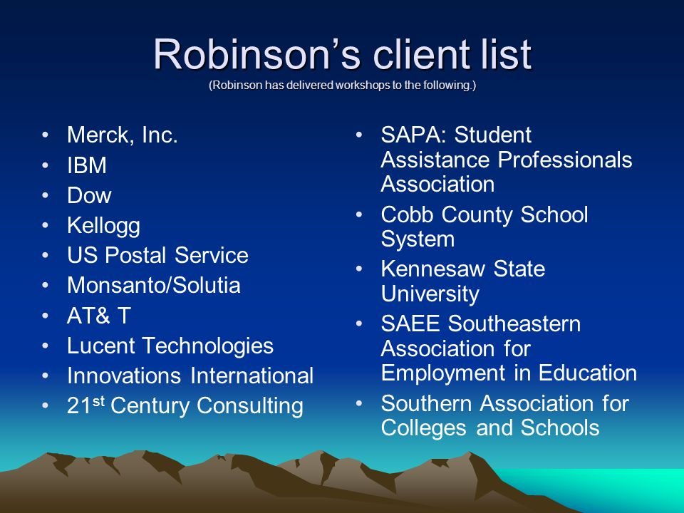 Robinson's client list (Robinson has delivered workshops to the following.) Merck, Inc. IBM Dow Kellogg US Postal Service Monsanto/Solutia AT& T Lucen