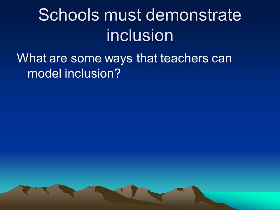 Schools must demonstrate inclusion What are some ways that teachers can model inclusion?