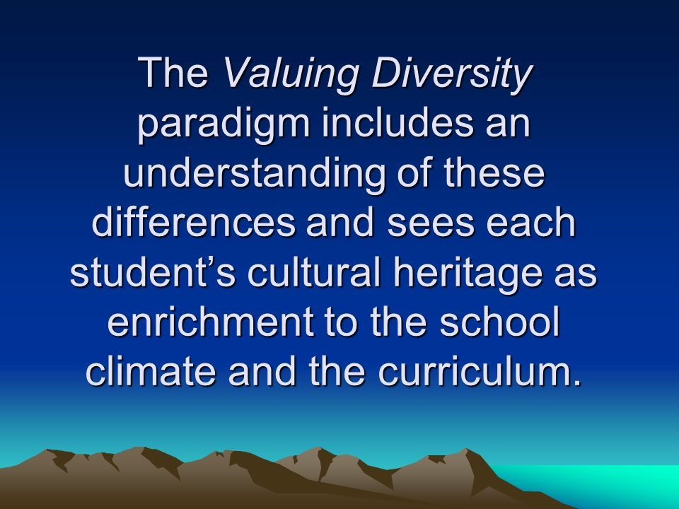 The Valuing Diversity paradigm includes an understanding of these differences and sees each student's cultural heritage as enrichment to the school cl