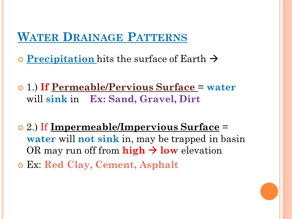 W ATER D RAINAGE P ATTERNS Precipitation hits the surface of Earth  1.) If Permeable/Pervious Surface = water will sink in Ex: Sand, Gravel, Dirt 2.) If Impermeable/Impervious Surface = water will not sink in, may be trapped in basin OR may run off from high  low elevation Ex: Red Clay, Cement, Asphalt