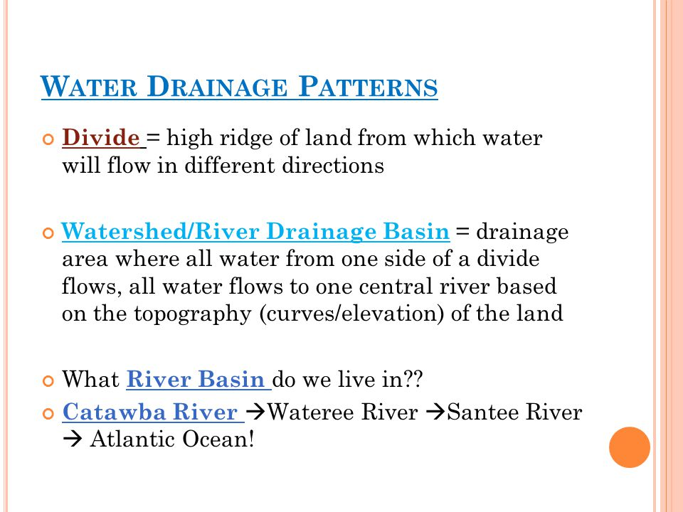 W ATER D RAINAGE P ATTERNS Divide = high ridge of land from which water will flow in different directions Watershed/River Drainage Basin = drainage area where all water from one side of a divide flows, all water flows to one central river based on the topography (curves/elevation) of the land What River Basin do we live in .