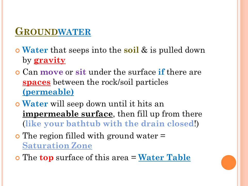 G ROUNDWATER Water that seeps into the soil & is pulled down by gravity Can move or sit under the surface if there are spaces between the rock/soil particles (permeable) Water will seep down until it hits an impermeable surface, then fill up from there ( like your bathtub with the drain closed !) The region filled with ground water = Saturation Zone The top surface of this area = Water Table