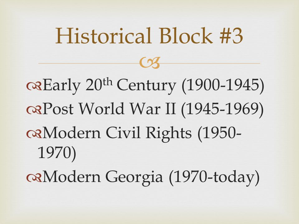   Early 20 th Century (1900-1945)  Post World War II (1945-1969)  Modern Civil Rights (1950- 1970)  Modern Georgia (1970-today) Historical Block #3