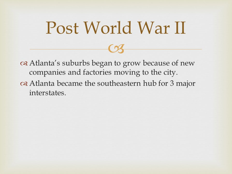  Post World War II  Atlanta's suburbs began to grow because of new companies and factories moving to the city.