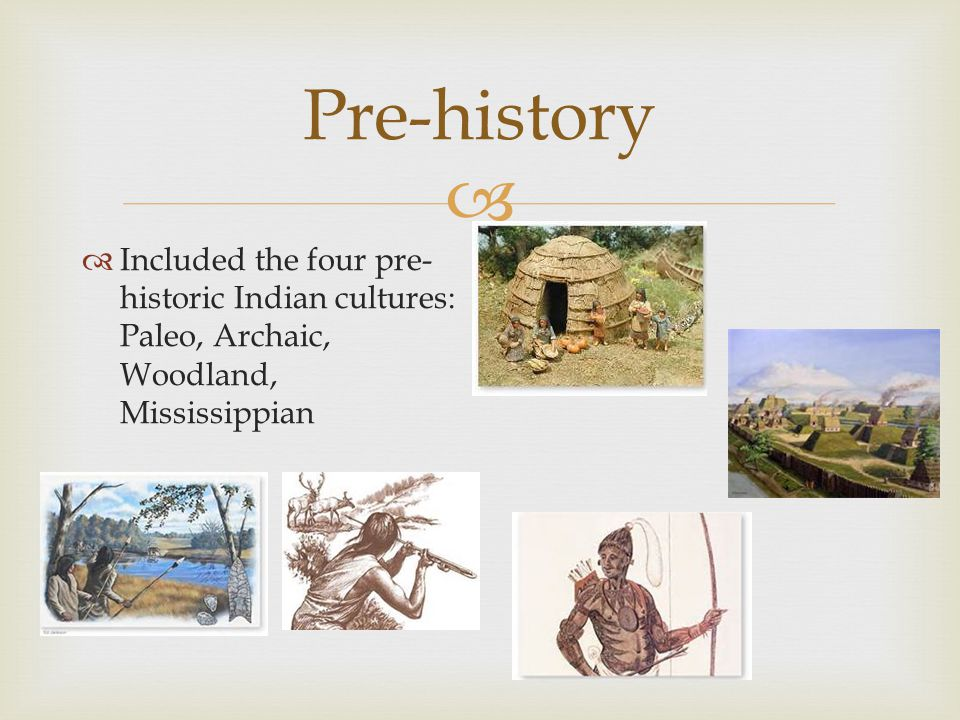  Pre-history  Included the four pre- historic Indian cultures: Paleo, Archaic, Woodland, Mississippian