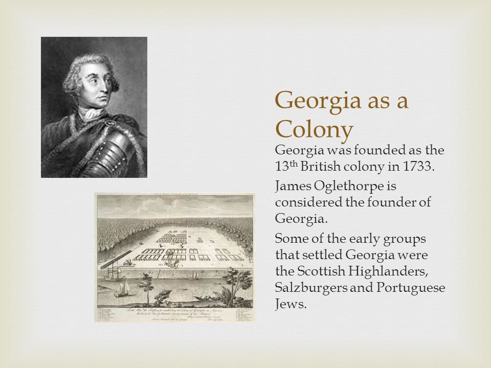 Georgia as a Colony Georgia was founded as the 13 th British colony in 1733.