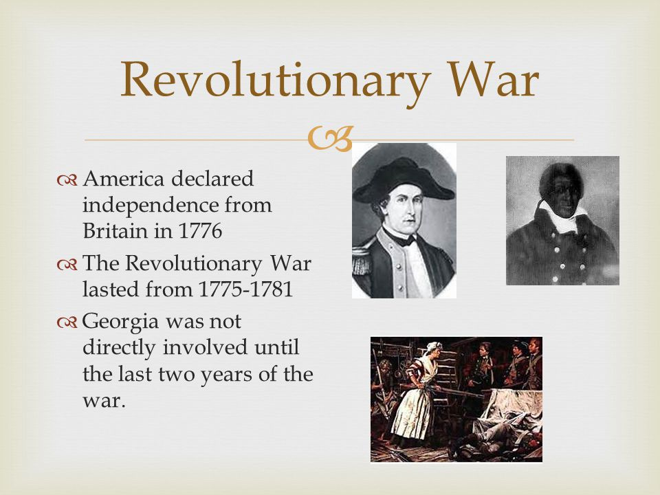  Revolutionary War  America declared independence from Britain in 1776  The Revolutionary War lasted from 1775-1781  Georgia was not directly involved until the last two years of the war.