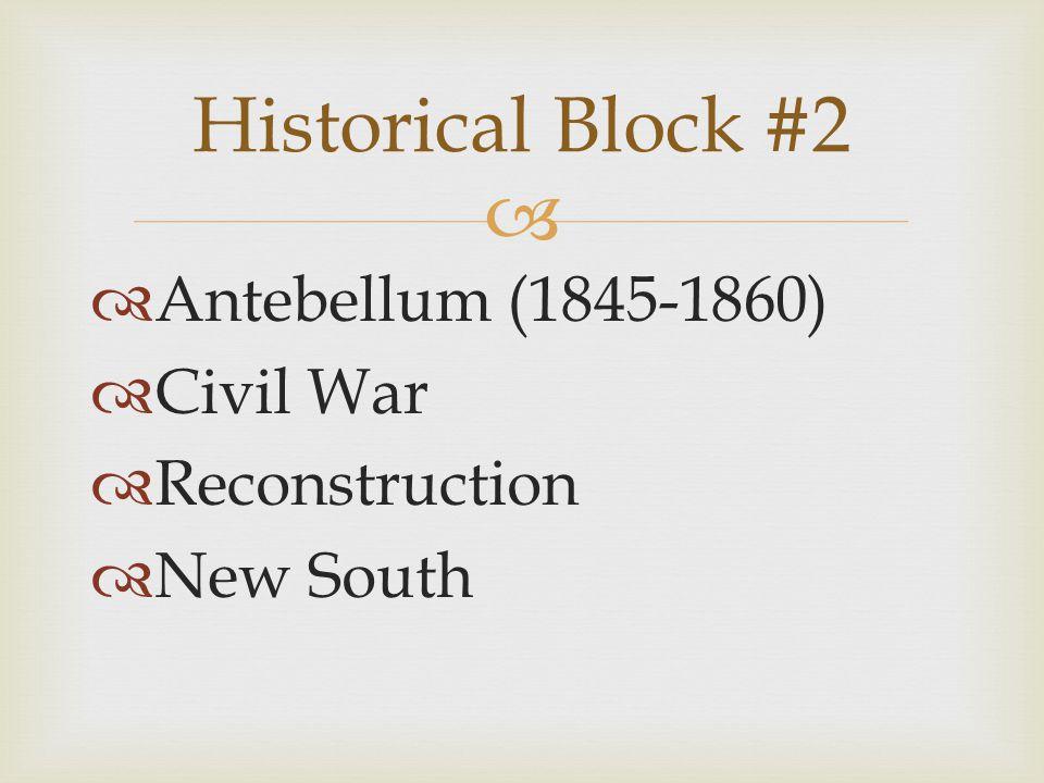  Historical Block #2  Antebellum (1845-1860)  Civil War  Reconstruction  New South