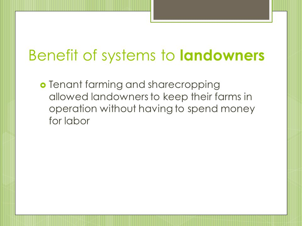 Tenant Farming  Similar to sharecropping, except  Tenants usually owned some agricultural equipment and farm animals (mules)  Tenants bought their