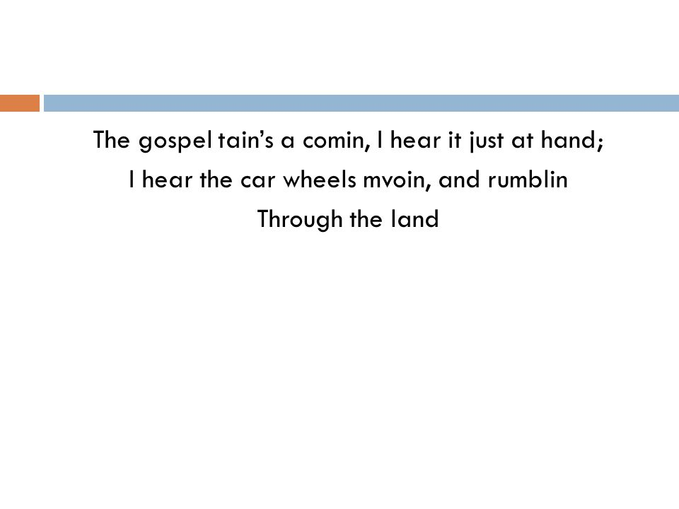 The gospel tain's a comin, I hear it just at hand; I hear the car wheels mvoin, and rumblin Through the land