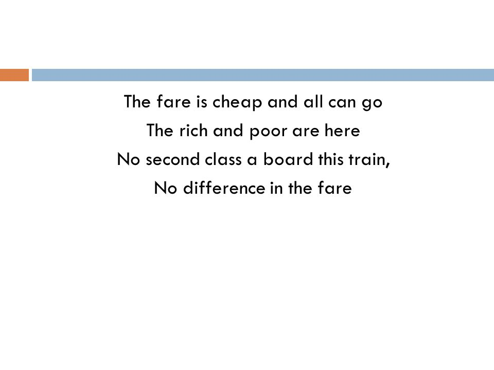 The fare is cheap and all can go The rich and poor are here No second class a board this train, No difference in the fare