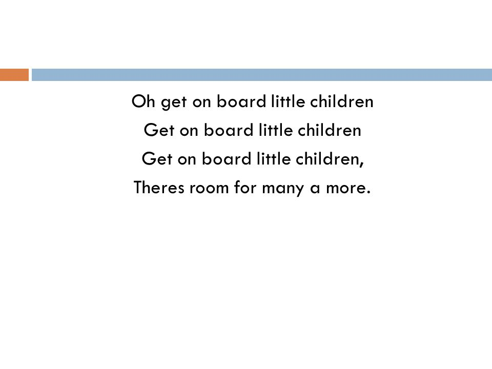 Oh get on board little children Get on board little children Get on board little children, Theres room for many a more.