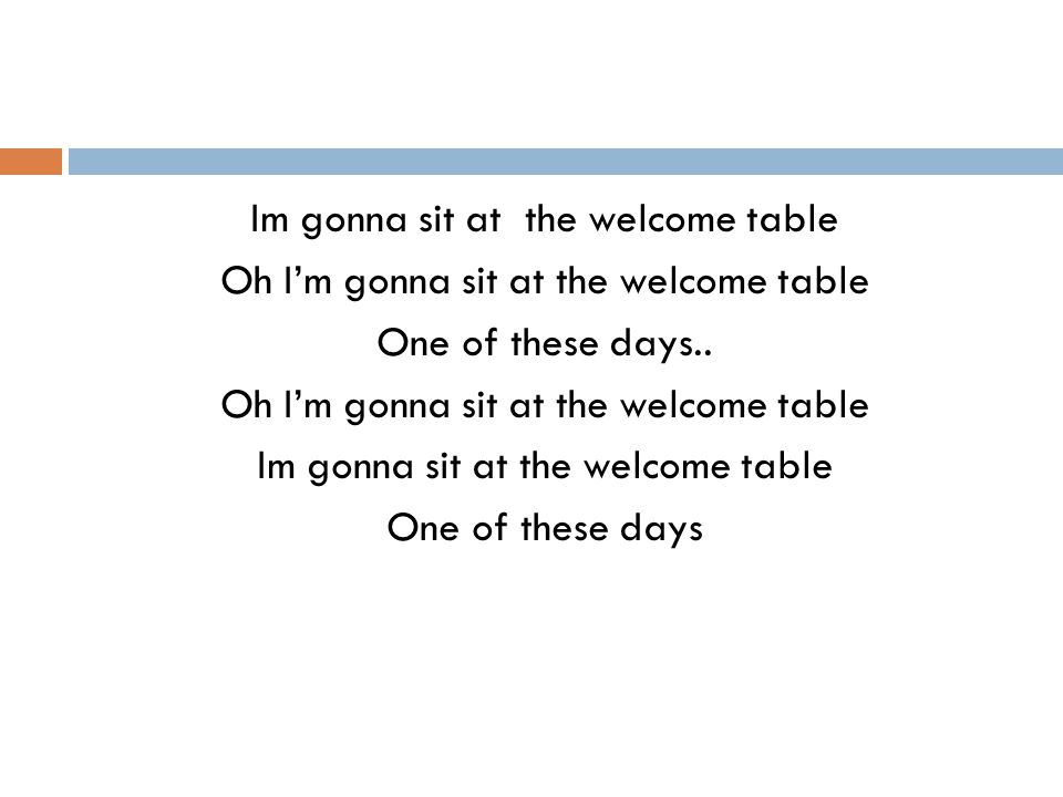 Im gonna sit at the welcome table Oh I'm gonna sit at the welcome table One of these days..