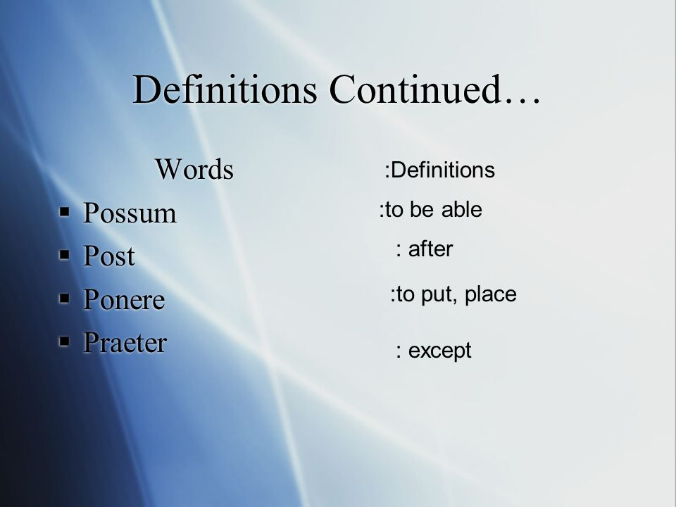 Definitions Continued… Words  Possum  Post  Ponere  Praeter Words  Possum  Post  Ponere  Praeter :Definitions :to be able : after :to put, place : except
