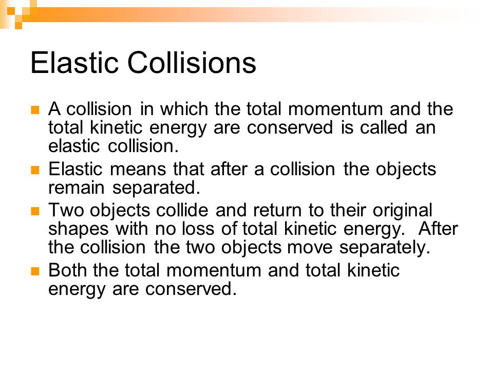 Elastic Collisions A collision in which the total momentum and the total kinetic energy are conserved is called an elastic collision.