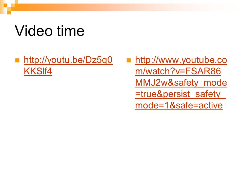 Video time http://youtu.be/Dz5q0 KKSlf4 http://youtu.be/Dz5q0 KKSlf4 http://www.youtube.co m/watch v=FSAR86 MMJ2w&safety_mode =true&persist_safety_ mode=1&safe=active http://www.youtube.co m/watch v=FSAR86 MMJ2w&safety_mode =true&persist_safety_ mode=1&safe=active