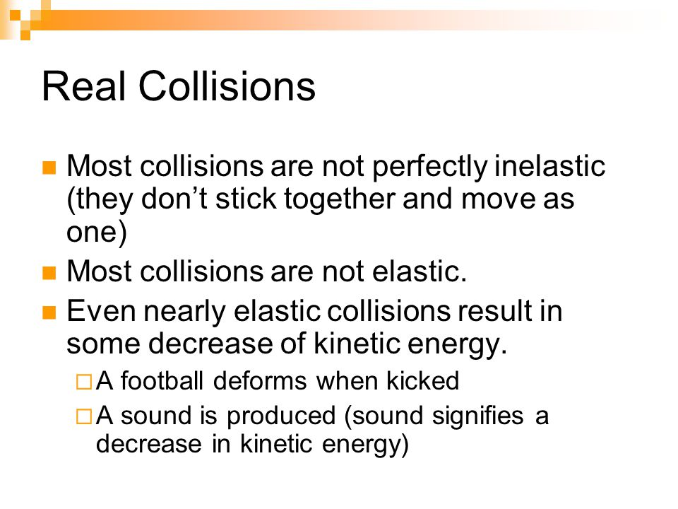 Real Collisions Most collisions are not perfectly inelastic (they don't stick together and move as one) Most collisions are not elastic.