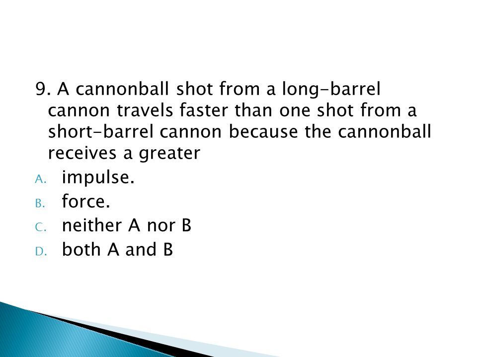9. A cannonball shot from a long-barrel cannon travels faster than one shot from a short-barrel cannon because the cannonball receives a greater A. im