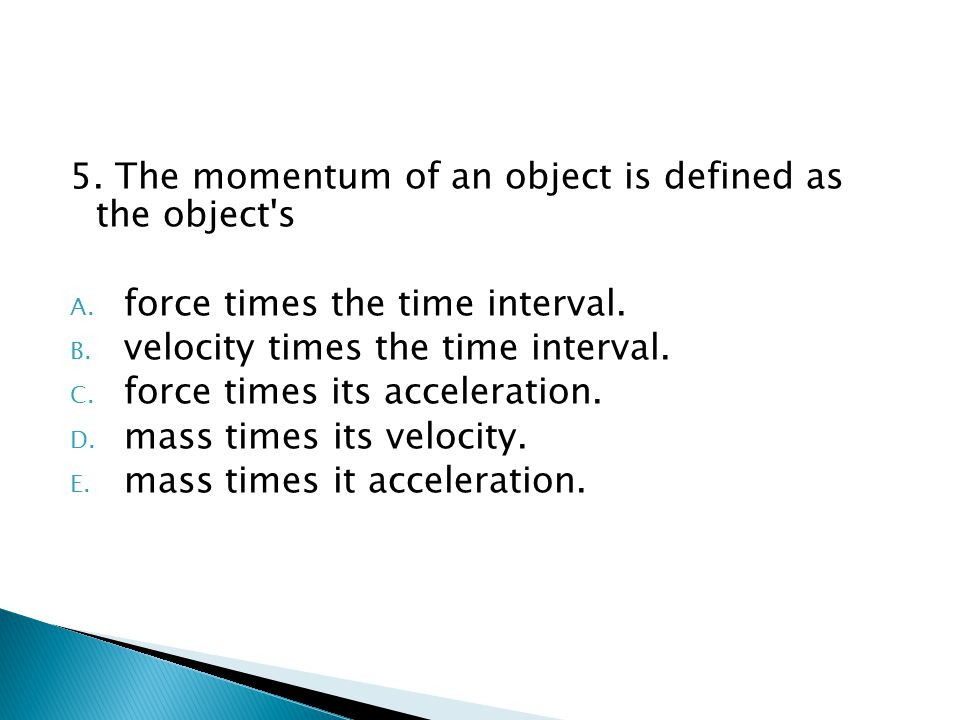 5. The momentum of an object is defined as the object's A. force times the time interval. B. velocity times the time interval. C. force times its acce