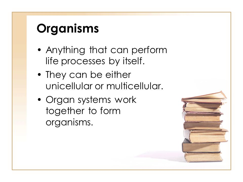Organisms Anything that can perform life processes by itself. They can be either unicellular or multicellular. Organ systems work together to form org