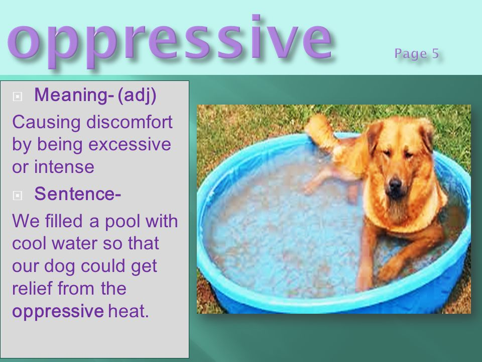  Meaning- (adj) Causing discomfort by being excessive or intense  Sentence- We filled a pool with cool water so that our dog could get relief from the oppressive heat.
