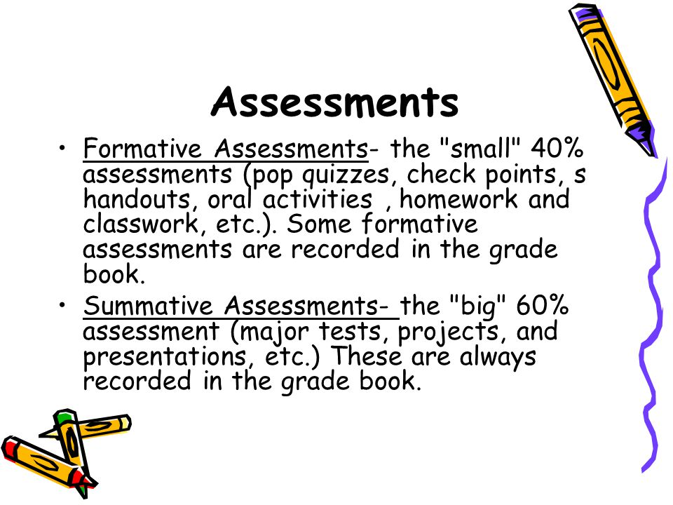 Assessments Formative Assessments- the small 40% assessments (pop quizzes, check points, s handouts, oral activities, homework and classwork, etc.).