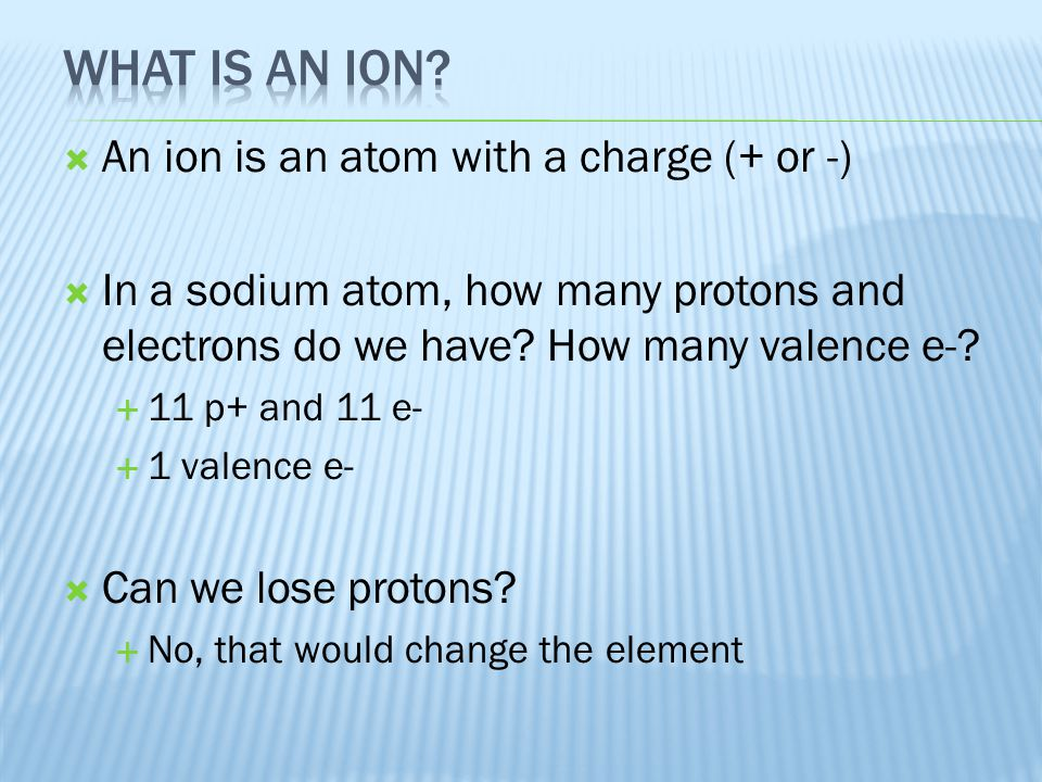  An ion is an atom with a charge (+ or -)  In a sodium atom, how many protons and electrons do we have? How many valence e-?  11 p+ and 11 e-  1 v