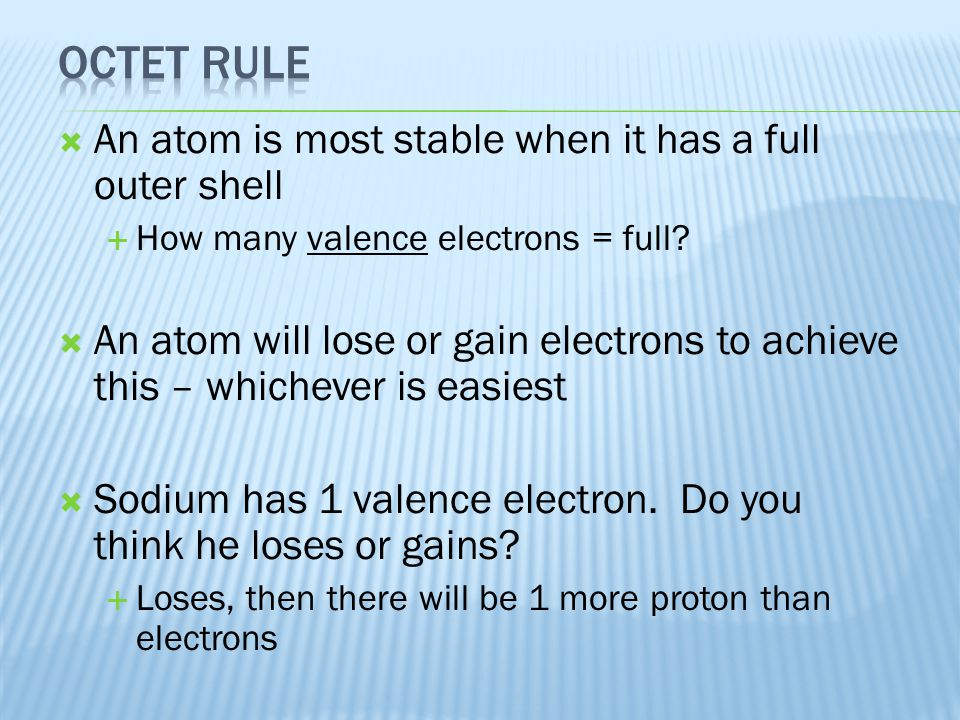  An atom is most stable when it has a full outer shell  How many valence electrons = full?  An atom will lose or gain electrons to achieve this – w