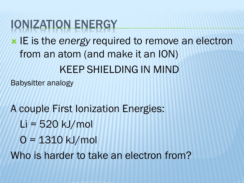  IE is the energy required to remove an electron from an atom (and make it an ION) KEEP SHIELDING IN MIND Babysitter analogy A couple First Ionizatio