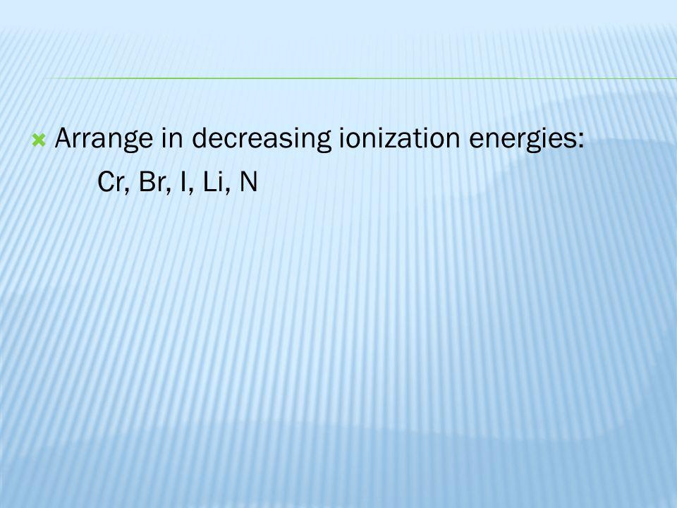  Arrange in decreasing ionization energies: Cr, Br, I, Li, N
