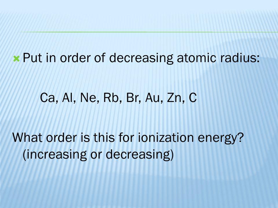  Put in order of decreasing atomic radius: Ca, Al, Ne, Rb, Br, Au, Zn, C What order is this for ionization energy.