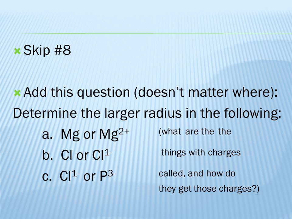  Skip #8  Add this question (doesn't matter where): Determine the larger radius in the following: a. Mg or Mg 2+(what are the the b. Cl or Cl 1- thi