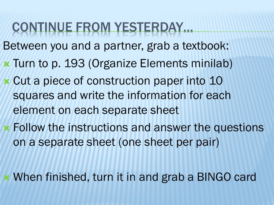 Between you and a partner, grab a textbook:  Turn to p. 193 (Organize Elements minilab)  Cut a piece of construction paper into 10 squares and write