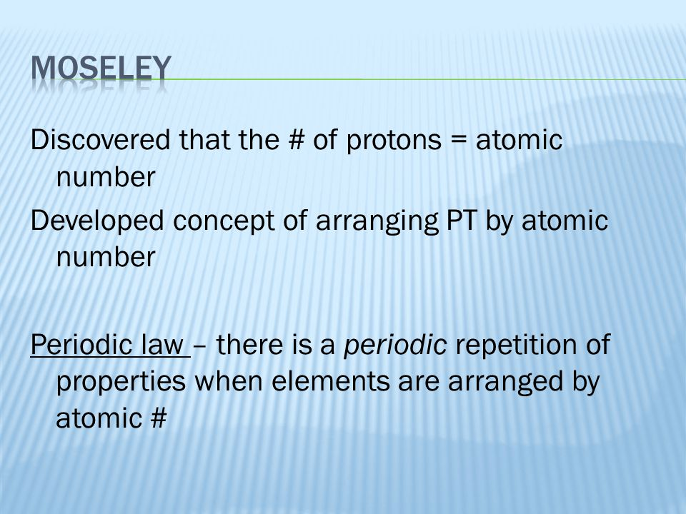 Discovered that the # of protons = atomic number Developed concept of arranging PT by atomic number Periodic law – there is a periodic repetition of p