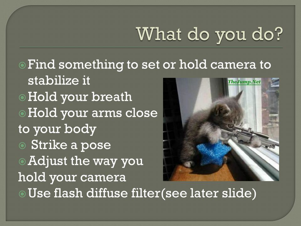 Find something to set or hold camera to stabilize it  Hold your breath  Hold your arms close to your body  Strike a pose  Adjust the way you hold your camera  Use flash diffuse filter(see later slide)