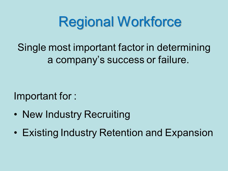 Regional Workforce Regional Workforce Single most important factor in determining a company's success or failure.