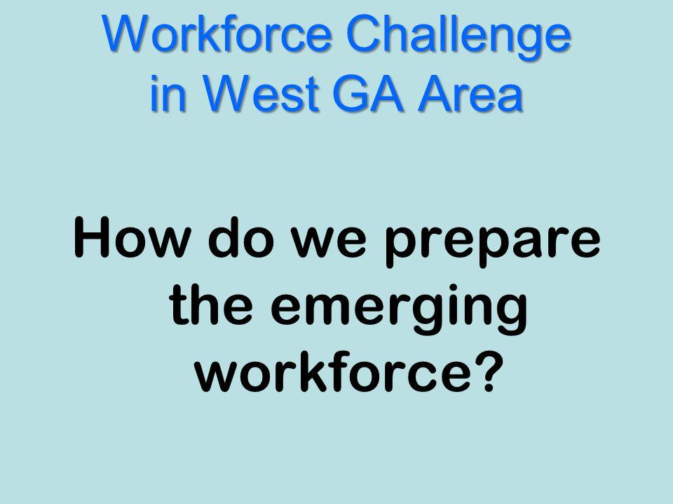 Workforce Challenge in West GA Area How do we prepare the emerging workforce