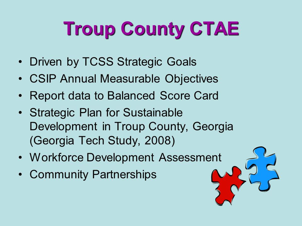 Troup County CTAE Driven by TCSS Strategic Goals CSIP Annual Measurable Objectives Report data to Balanced Score Card Strategic Plan for Sustainable Development in Troup County, Georgia (Georgia Tech Study, 2008) Workforce Development Assessment Community Partnerships