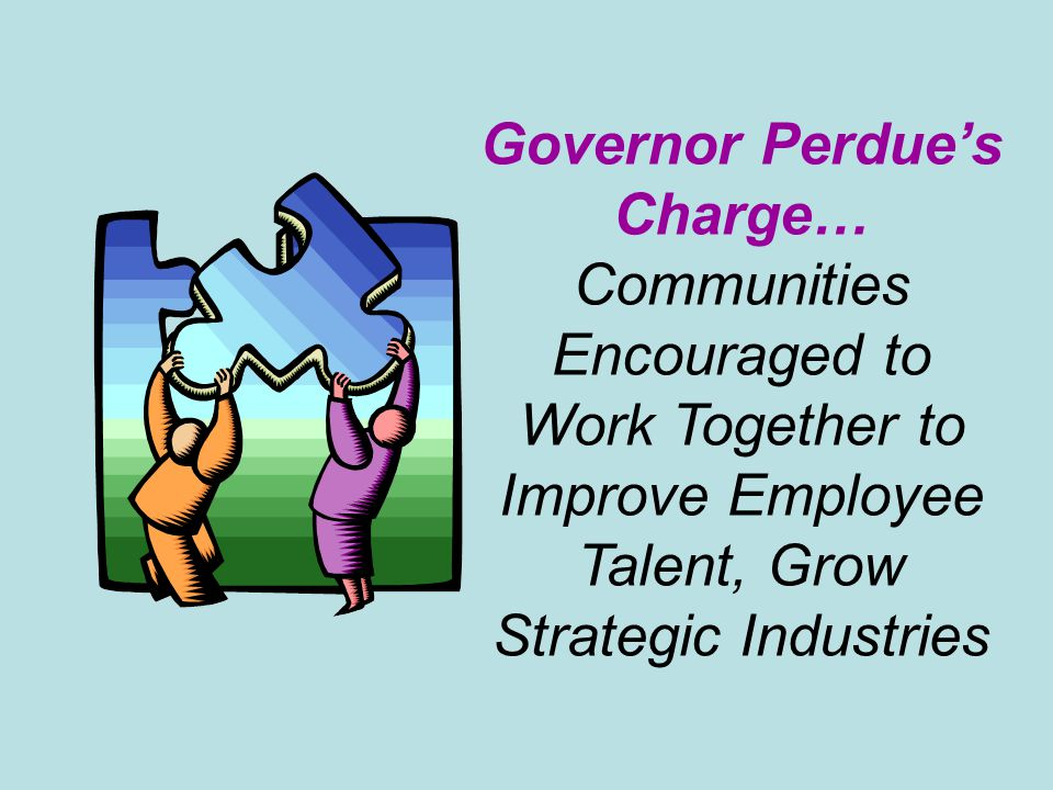 Governor Perdue's Charge… Communities Encouraged to Work Together to Improve Employee Talent, Grow Strategic Industries