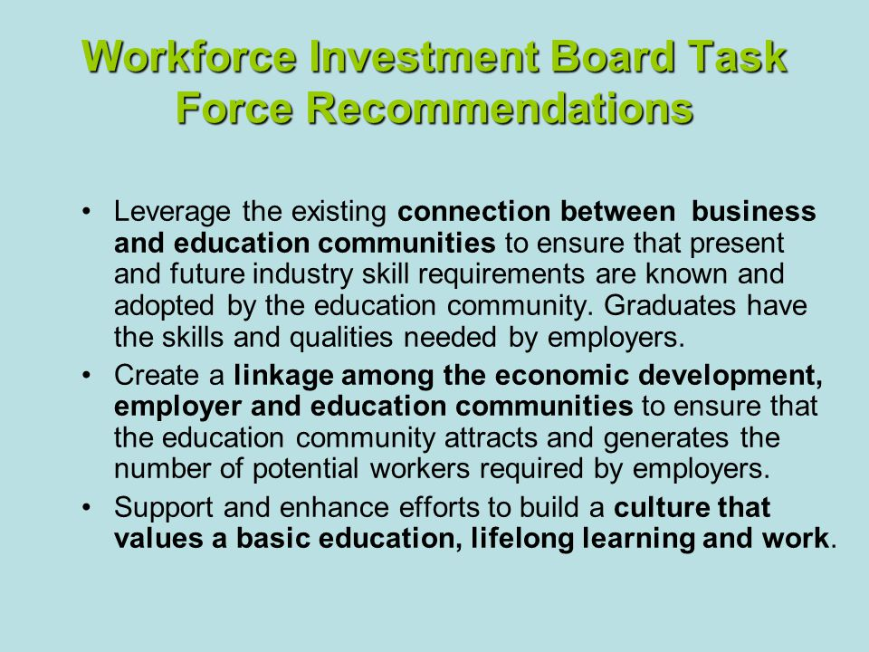 Workforce Investment Board Task Force Recommendations Leverage the existing connection between business and education communities to ensure that present and future industry skill requirements are known and adopted by the education community.