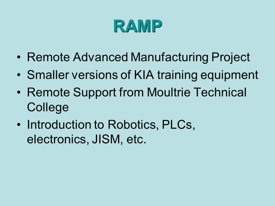 RAMP Remote Advanced Manufacturing Project Smaller versions of KIA training equipment Remote Support from Moultrie Technical College Introduction to Robotics, PLCs, electronics, JISM, etc.