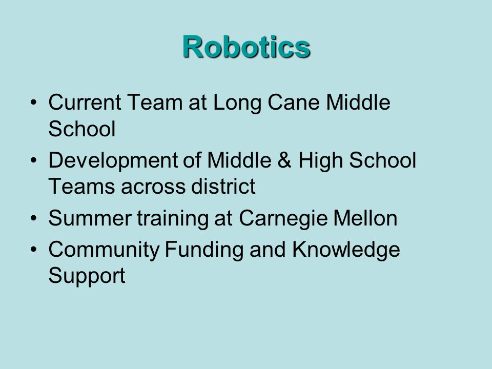 Robotics Current Team at Long Cane Middle School Development of Middle & High School Teams across district Summer training at Carnegie Mellon Community Funding and Knowledge Support