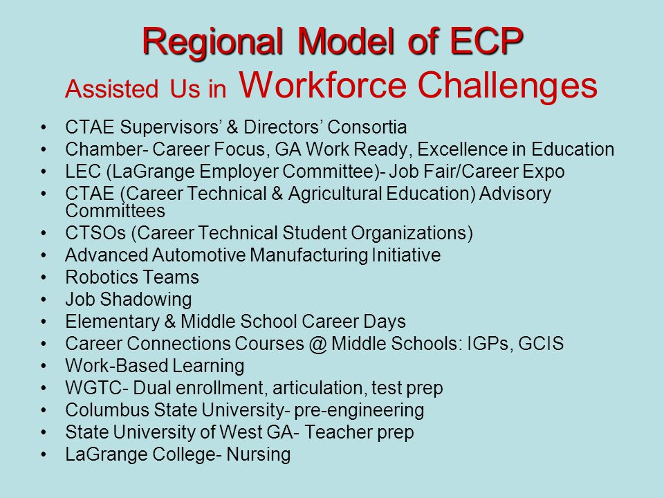 Regional Model of ECP Regional Model of ECP Assisted Us in Workforce Challenges CTAE Supervisors' & Directors' Consortia Chamber- Career Focus, GA Work Ready, Excellence in Education LEC (LaGrange Employer Committee)- Job Fair/Career Expo CTAE (Career Technical & Agricultural Education) Advisory Committees CTSOs (Career Technical Student Organizations) Advanced Automotive Manufacturing Initiative Robotics Teams Job Shadowing Elementary & Middle School Career Days Career Connections Courses @ Middle Schools: IGPs, GCIS Work-Based Learning WGTC- Dual enrollment, articulation, test prep Columbus State University- pre-engineering State University of West GA- Teacher prep LaGrange College- Nursing