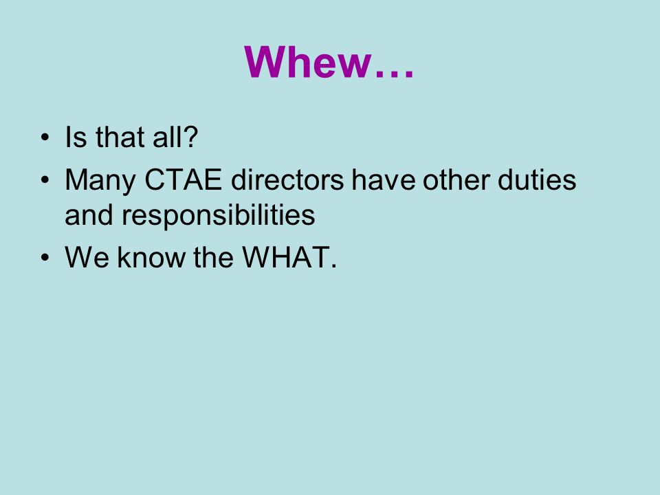 Whew… Is that all Many CTAE directors have other duties and responsibilities We know the WHAT.