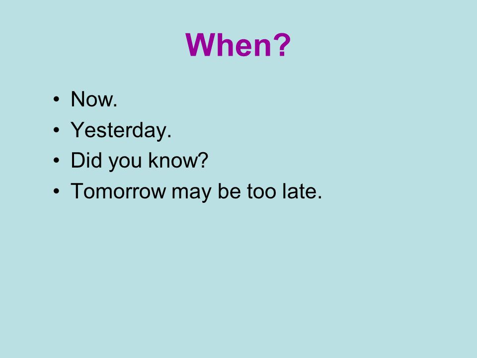 When Now. Yesterday. Did you know Tomorrow may be too late.