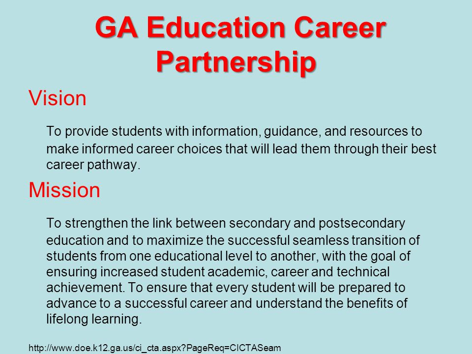 GA Education Career Partnership Vision To provide students with information, guidance, and resources to make informed career choices that will lead them through their best career pathway.
