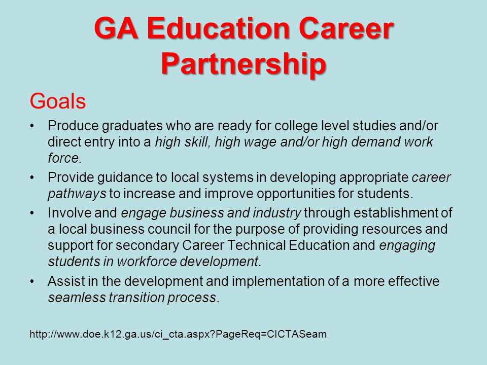 GA Education Career Partnership Goals Produce graduates who are ready for college level studies and/or direct entry into a high skill, high wage and/or high demand work force.