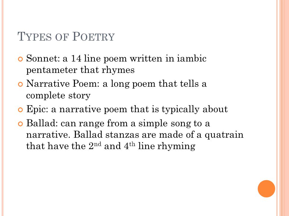 T YPES OF P OETRY Sonnet: a 14 line poem written in iambic pentameter that rhymes Narrative Poem: a long poem that tells a complete story Epic: a narrative poem that is typically about Ballad: can range from a simple song to a narrative.