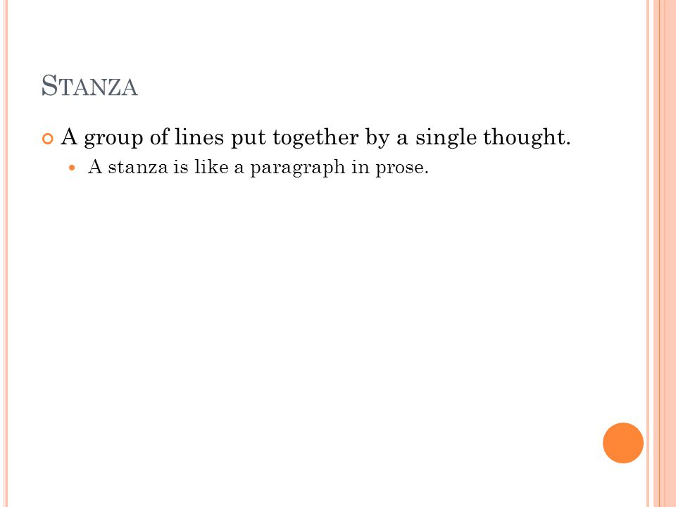 S TANZA A group of lines put together by a single thought. A stanza is like a paragraph in prose.