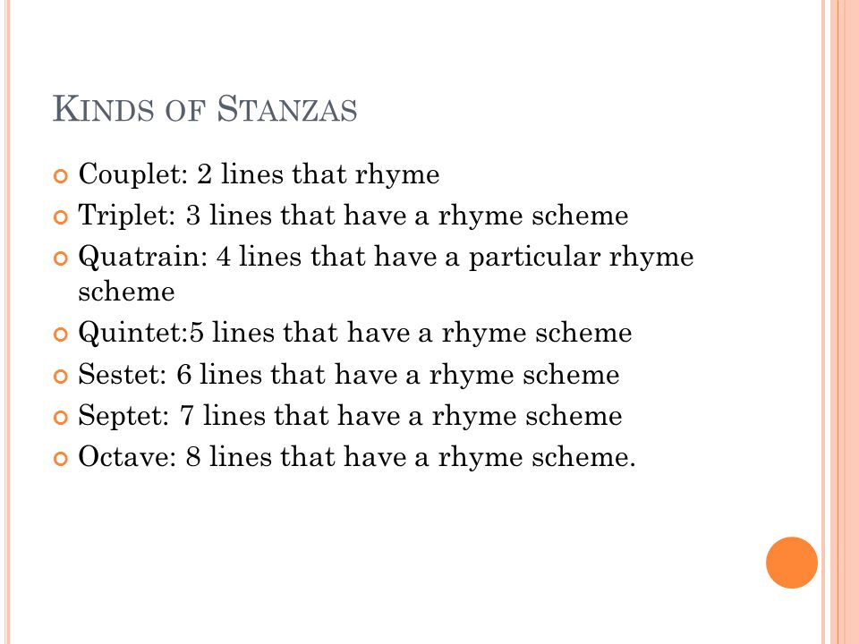 K INDS OF S TANZAS Couplet: 2 lines that rhyme Triplet: 3 lines that have a rhyme scheme Quatrain: 4 lines that have a particular rhyme scheme Quintet:5 lines that have a rhyme scheme Sestet: 6 lines that have a rhyme scheme Septet: 7 lines that have a rhyme scheme Octave: 8 lines that have a rhyme scheme.